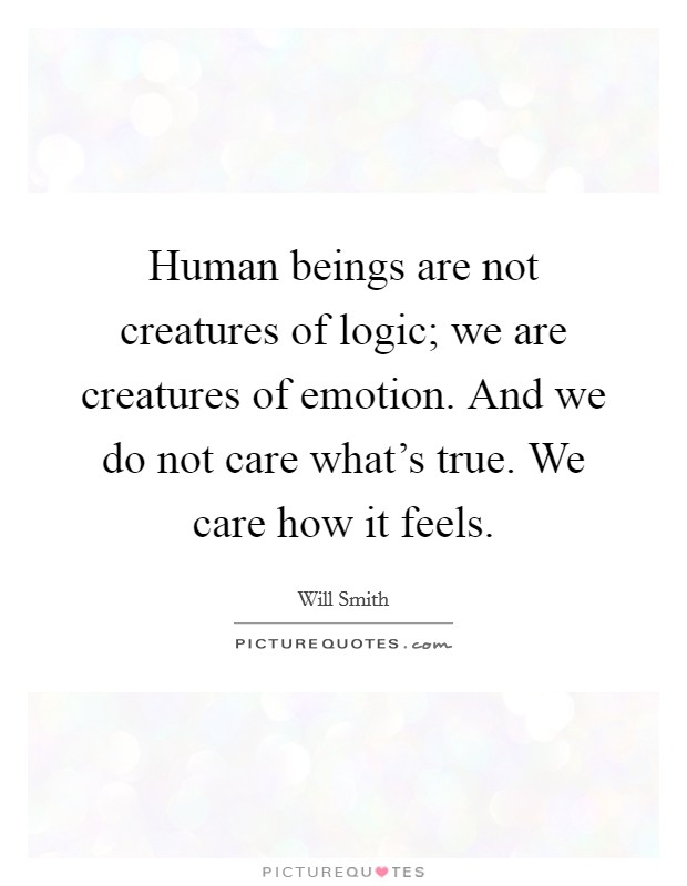Human beings are not creatures of logic; we are creatures of emotion. And we do not care what's true. We care how it feels Picture Quote #1