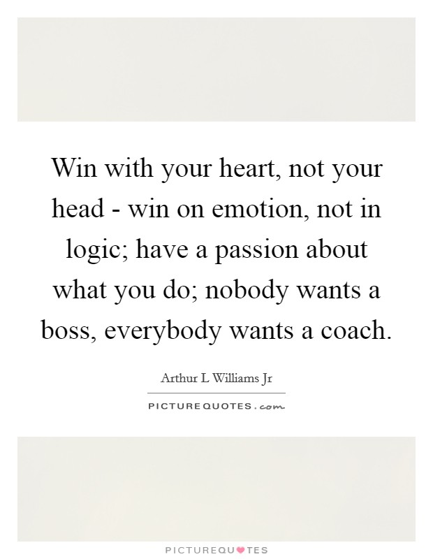 Win with your heart, not your head - win on emotion, not in logic; have a passion about what you do; nobody wants a boss, everybody wants a coach Picture Quote #1