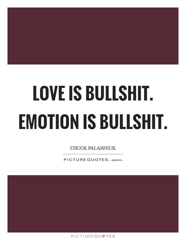 Love is bullshit. Emotion is bullshit Picture Quote #1