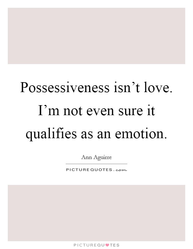 Possessiveness isn't love. I'm not even sure it qualifies as an emotion Picture Quote #1