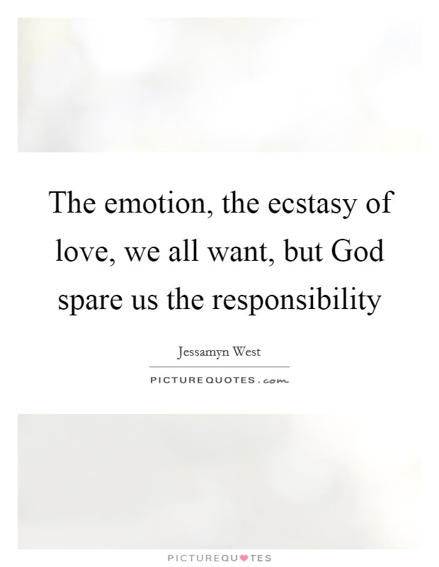 The emotion, the ecstasy of love, we all want, but God spare us the responsibility Picture Quote #1
