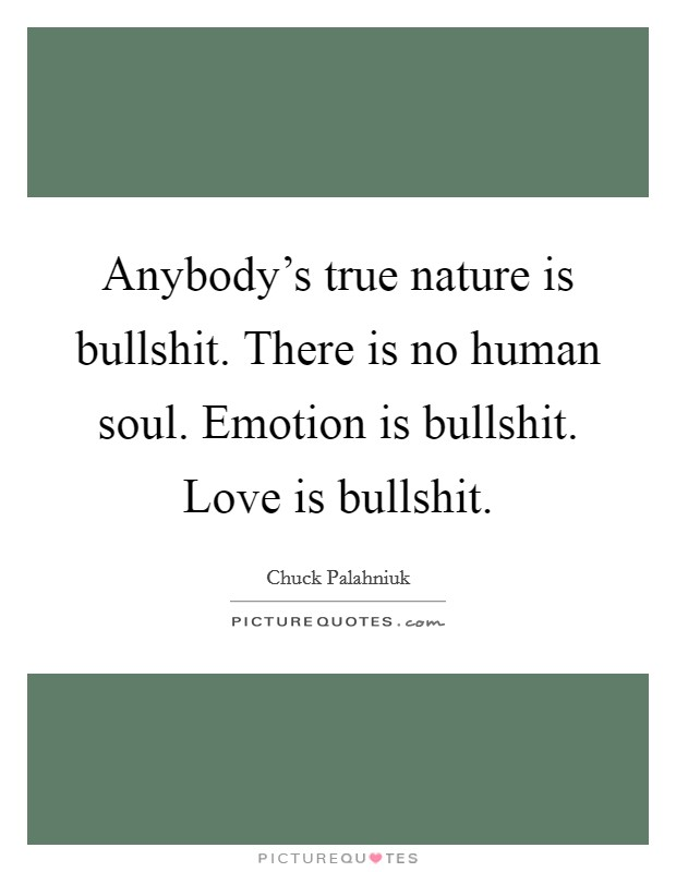 Anybody's true nature is bullshit. There is no human soul. Emotion is bullshit. Love is bullshit Picture Quote #1