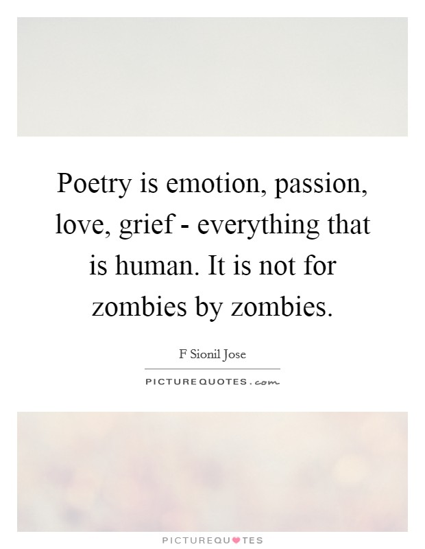 Poetry is emotion, passion, love, grief - everything that is human. It is not for zombies by zombies Picture Quote #1