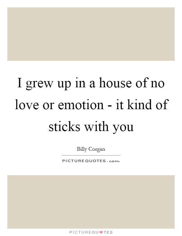 I grew up in a house of no love or emotion - it kind of sticks with you Picture Quote #1