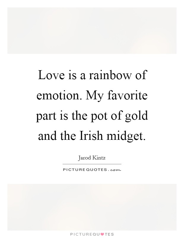Love is a rainbow of emotion. My favorite part is the pot of gold and the Irish midget Picture Quote #1