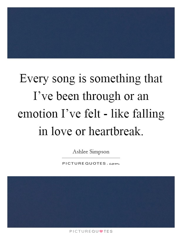 Every song is something that I've been through or an emotion I've felt - like falling in love or heartbreak Picture Quote #1