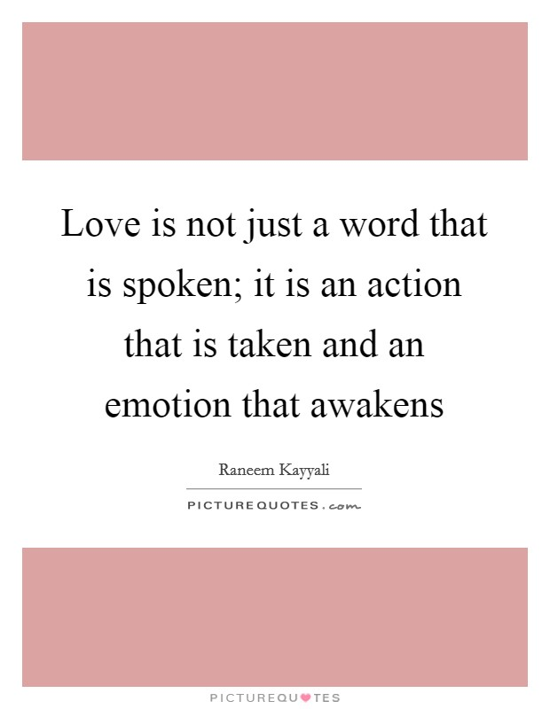 Love is not just a word that is spoken; it is an action that is taken and an emotion that awakens Picture Quote #1