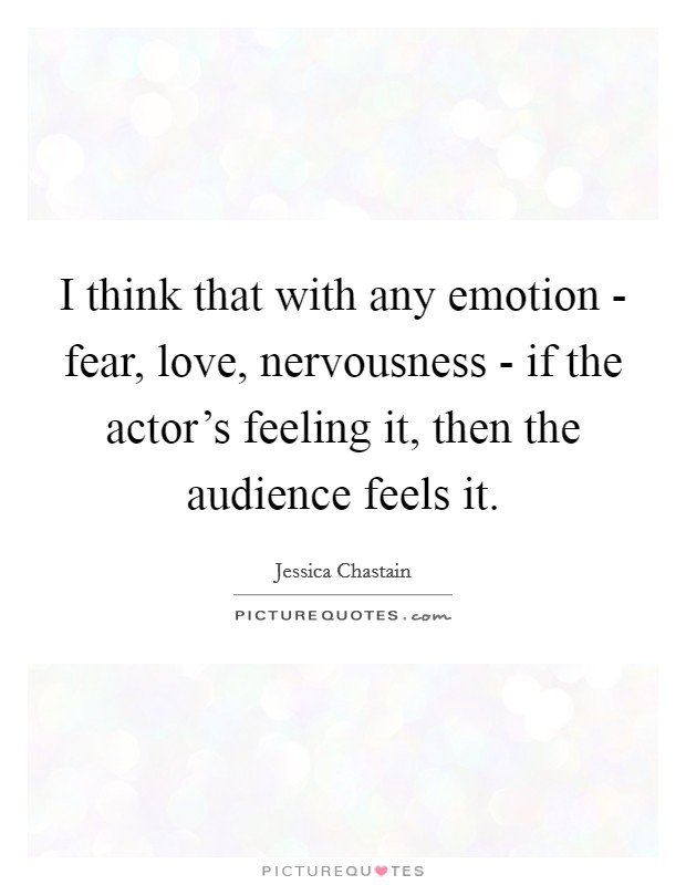 I think that with any emotion - fear, love, nervousness - if the actor's feeling it, then the audience feels it Picture Quote #1