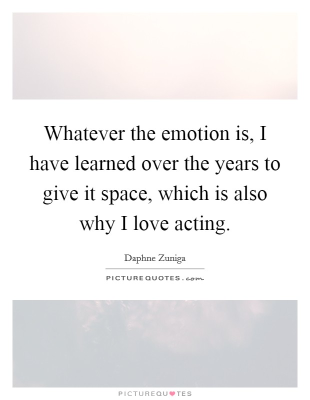Whatever the emotion is, I have learned over the years to give it space, which is also why I love acting Picture Quote #1