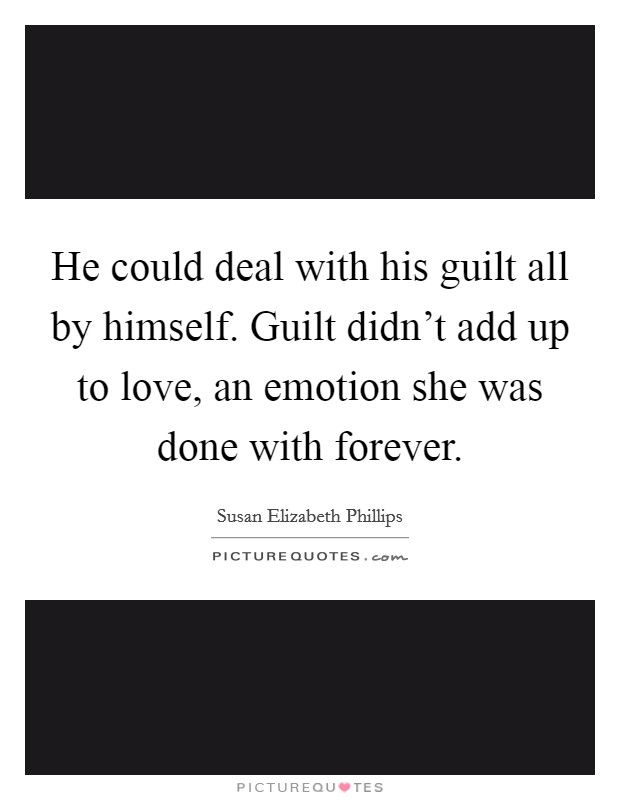 He could deal with his guilt all by himself. Guilt didn't add up to love, an emotion she was done with forever Picture Quote #1