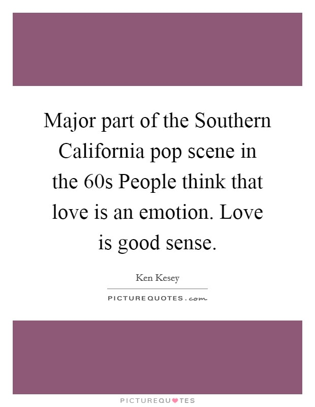 Major part of the Southern California pop scene in the 60s People think that love is an emotion. Love is good sense Picture Quote #1