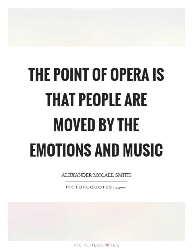The point of opera is that people are moved by the emotions and music Picture Quote #1