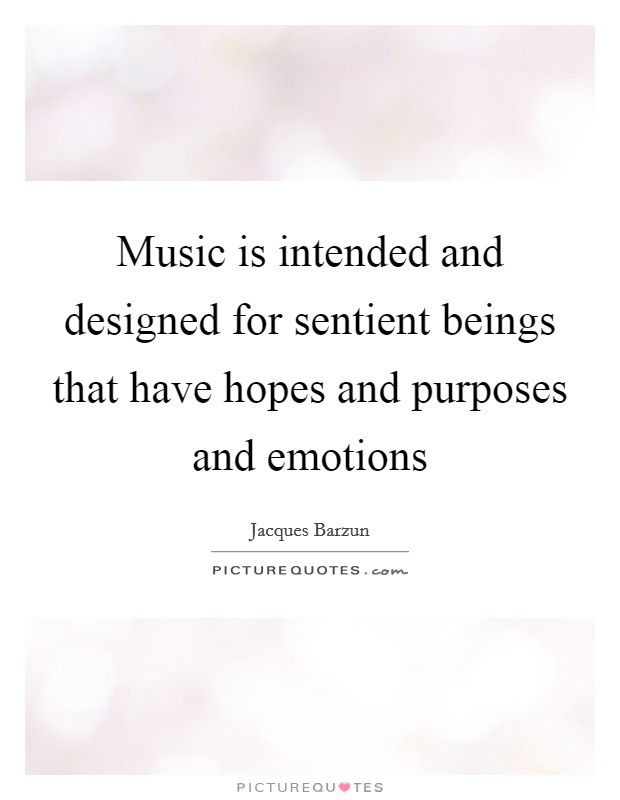 Music is intended and designed for sentient beings that have hopes and purposes and emotions Picture Quote #1