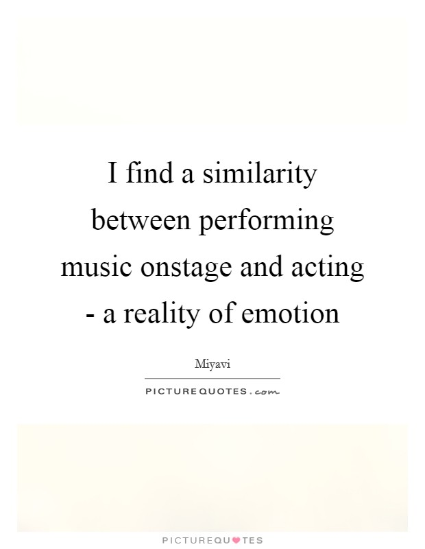 I find a similarity between performing music onstage and acting - a reality of emotion Picture Quote #1