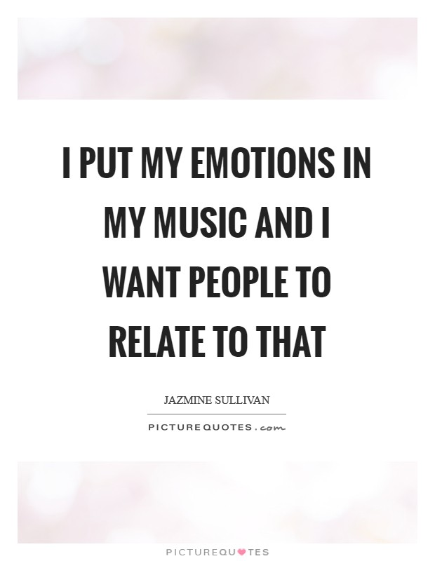 I put my emotions in my music and I want people to relate to that Picture Quote #1