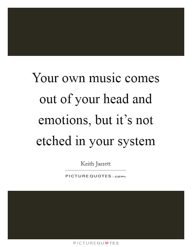 Your own music comes out of your head and emotions, but it's not etched in your system Picture Quote #1
