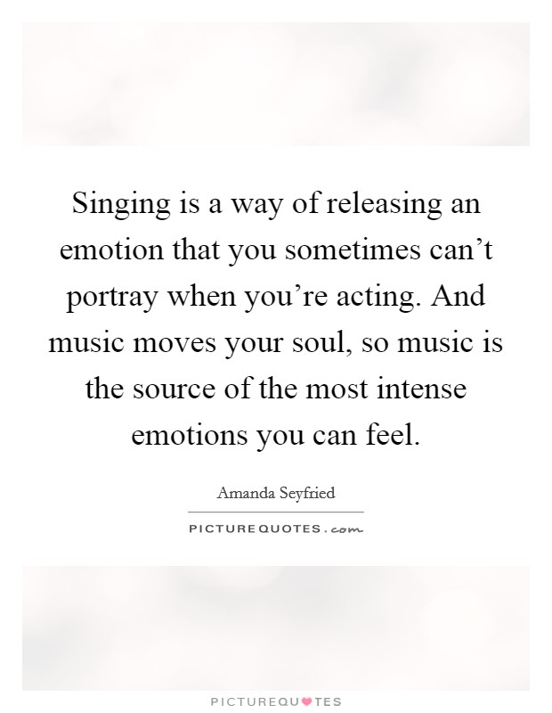 Singing is a way of releasing an emotion that you sometimes can't portray when you're acting. And music moves your soul, so music is the source of the most intense emotions you can feel Picture Quote #1