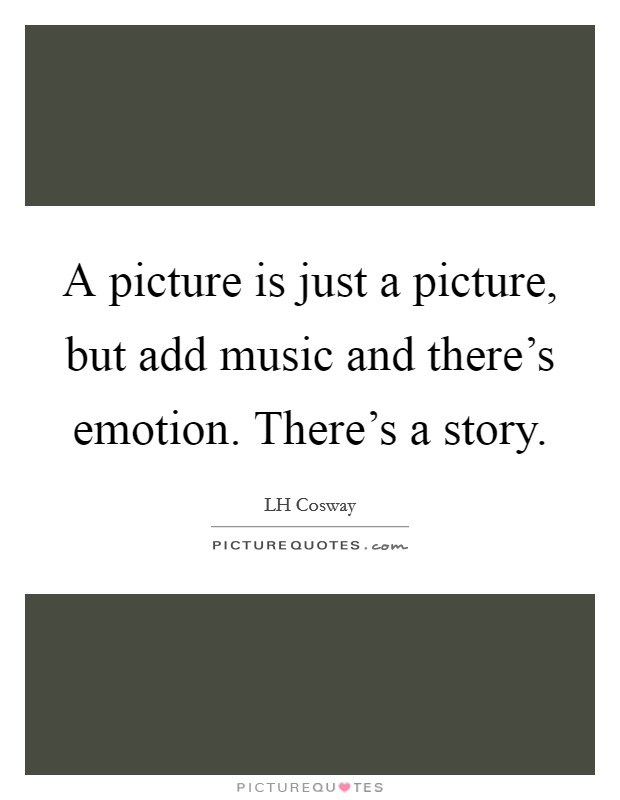 A picture is just a picture, but add music and there's emotion. There's a story Picture Quote #1