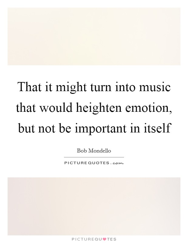 That it might turn into music that would heighten emotion, but not be important in itself Picture Quote #1