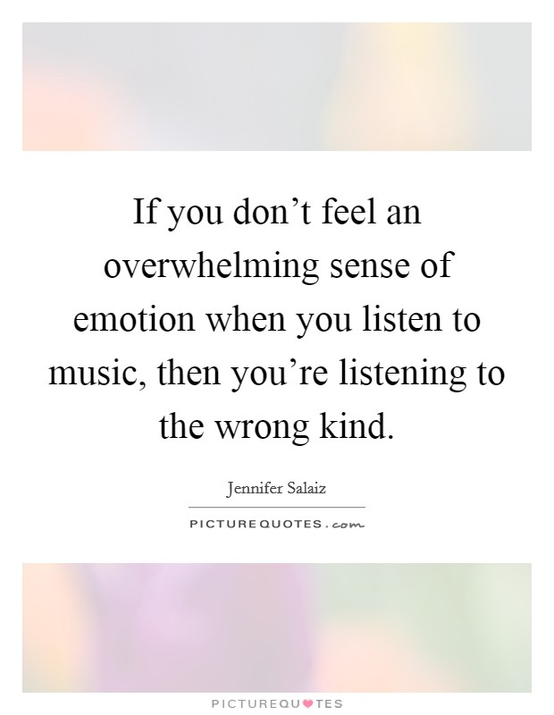 If you don't feel an overwhelming sense of emotion when you listen to music, then you're listening to the wrong kind Picture Quote #1