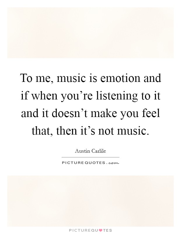 To me, music is emotion and if when you're listening to it and it doesn't make you feel that, then it's not music Picture Quote #1