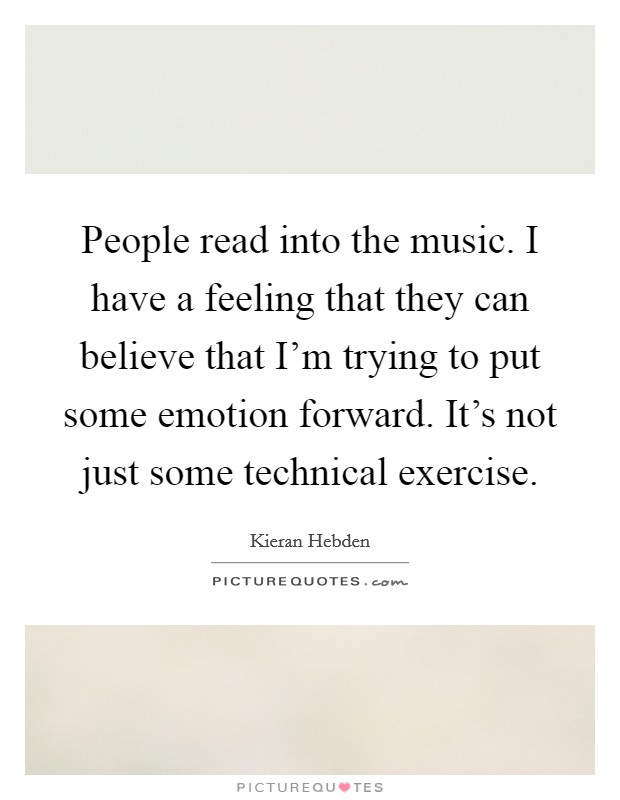 People read into the music. I have a feeling that they can believe that I'm trying to put some emotion forward. It's not just some technical exercise Picture Quote #1