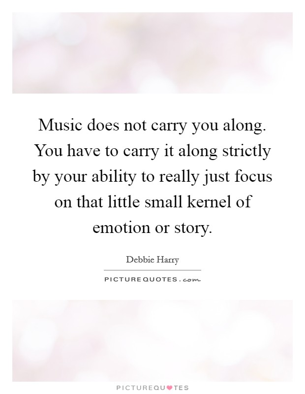 Music does not carry you along. You have to carry it along strictly by your ability to really just focus on that little small kernel of emotion or story. Picture Quote #1