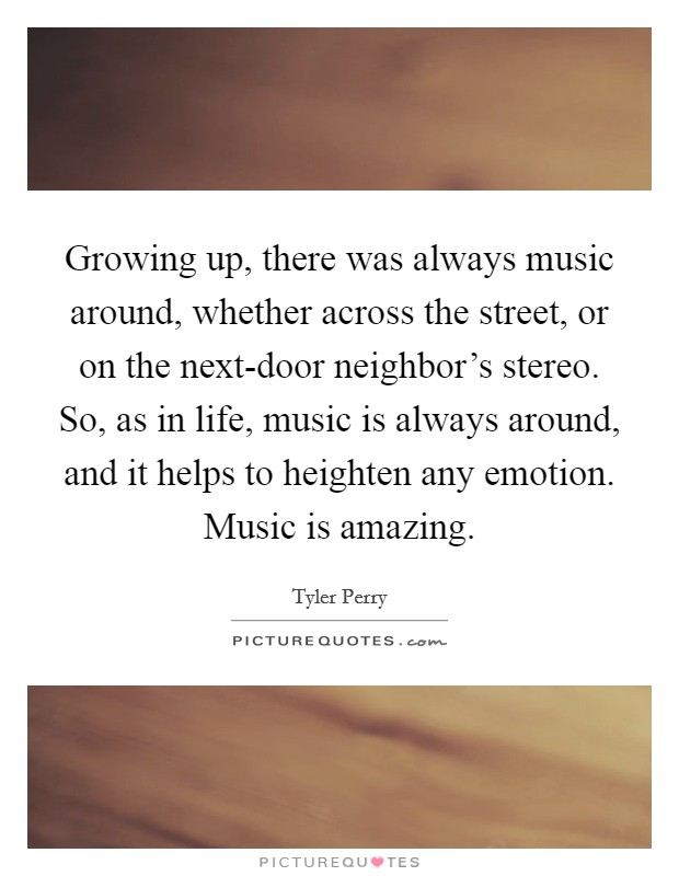 Growing up, there was always music around, whether across the street, or on the next-door neighbor's stereo. So, as in life, music is always around, and it helps to heighten any emotion. Music is amazing Picture Quote #1