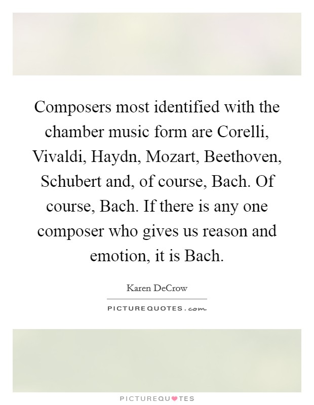 Composers most identified with the chamber music form are Corelli, Vivaldi, Haydn, Mozart, Beethoven, Schubert and, of course, Bach. Of course, Bach. If there is any one composer who gives us reason and emotion, it is Bach Picture Quote #1