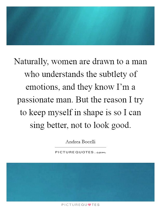Naturally, women are drawn to a man who understands the subtlety of emotions, and they know I'm a passionate man. But the reason I try to keep myself in shape is so I can sing better, not to look good Picture Quote #1