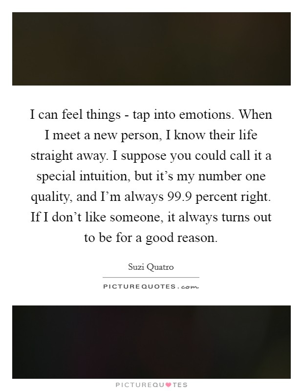 I can feel things - tap into emotions. When I meet a new person, I know their life straight away. I suppose you could call it a special intuition, but it's my number one quality, and I'm always 99.9 percent right. If I don't like someone, it always turns out to be for a good reason Picture Quote #1