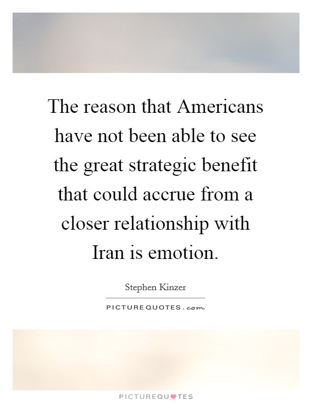 The reason that Americans have not been able to see the great strategic benefit that could accrue from a closer relationship with Iran is emotion Picture Quote #1