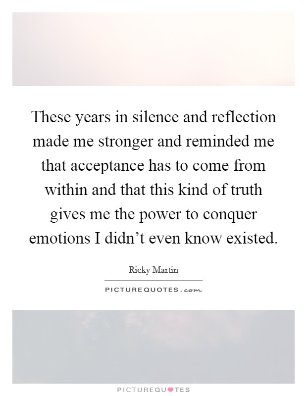 These years in silence and reflection made me stronger and reminded me that acceptance has to come from within and that this kind of truth gives me the power to conquer emotions I didn't even know existed Picture Quote #1