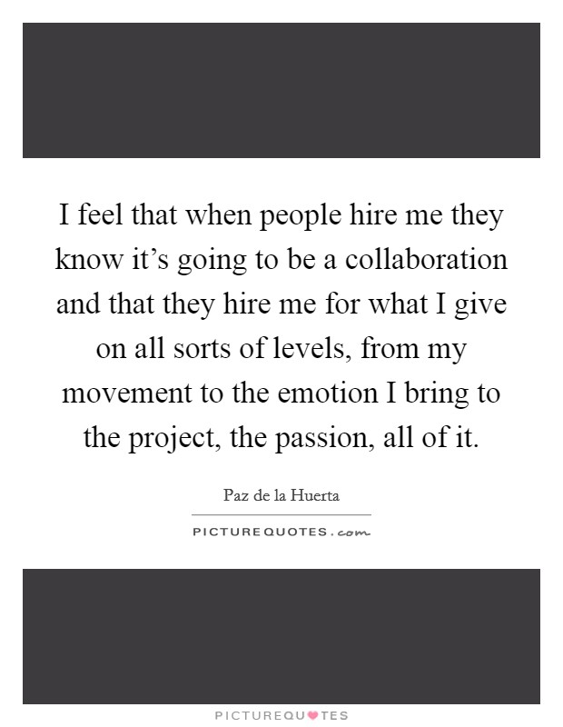 I feel that when people hire me they know it's going to be a collaboration and that they hire me for what I give on all sorts of levels, from my movement to the emotion I bring to the project, the passion, all of it Picture Quote #1