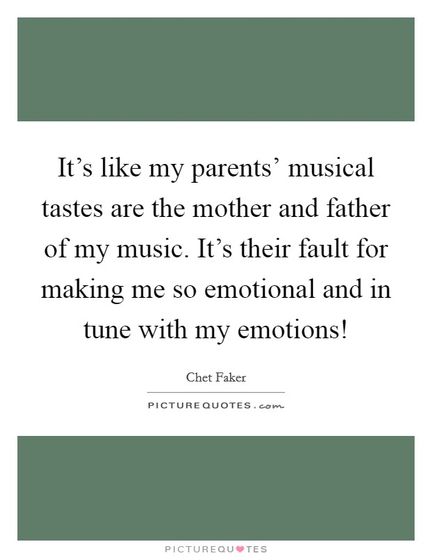It's like my parents' musical tastes are the mother and father of my music. It's their fault for making me so emotional and in tune with my emotions! Picture Quote #1