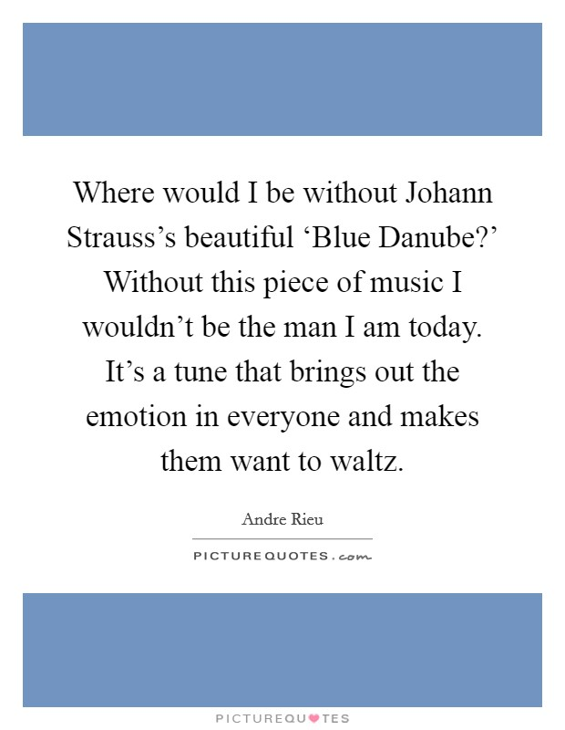 Where would I be without Johann Strauss's beautiful 'Blue Danube?' Without this piece of music I wouldn't be the man I am today. It's a tune that brings out the emotion in everyone and makes them want to waltz. Picture Quote #1