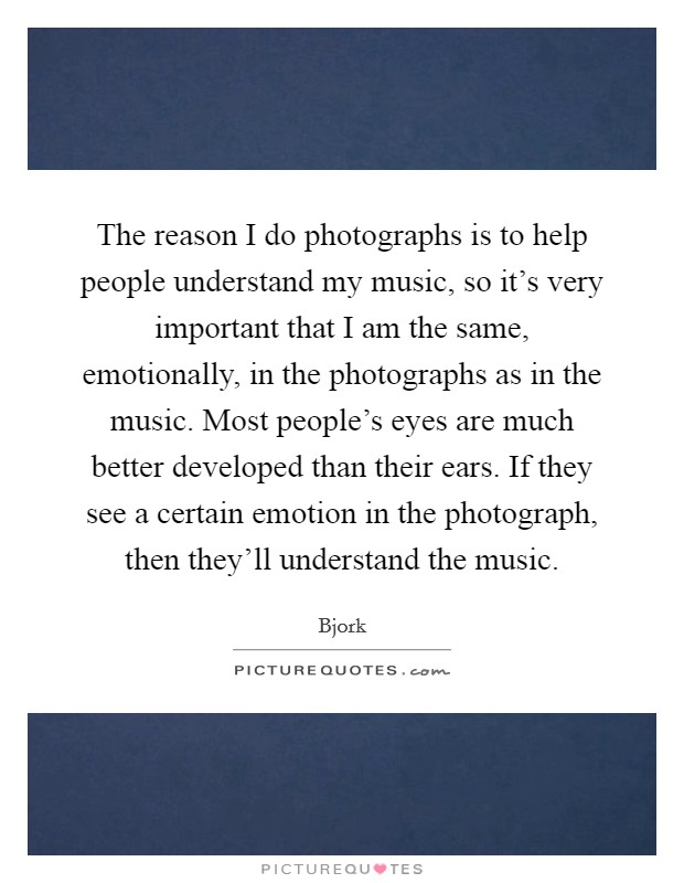 The reason I do photographs is to help people understand my music, so it's very important that I am the same, emotionally, in the photographs as in the music. Most people's eyes are much better developed than their ears. If they see a certain emotion in the photograph, then they'll understand the music. Picture Quote #1