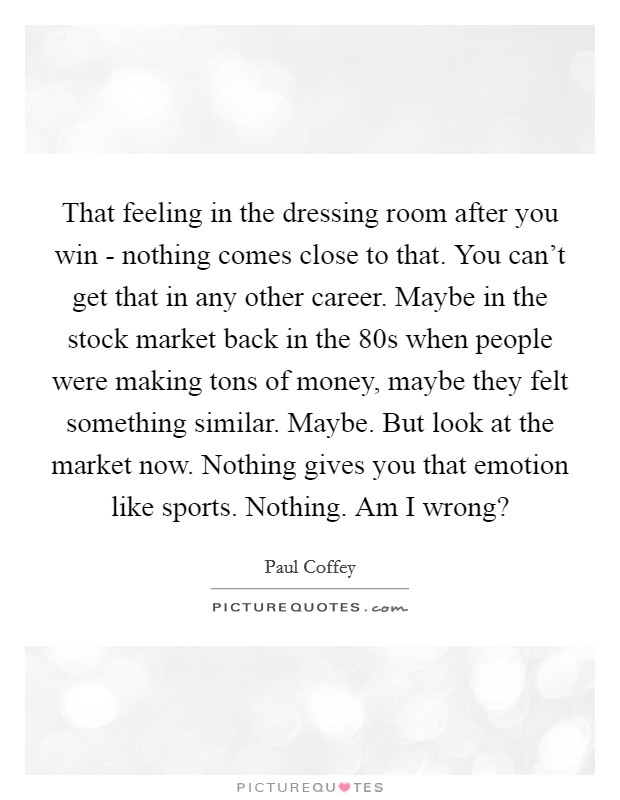 That feeling in the dressing room after you win - nothing comes close to that. You can't get that in any other career. Maybe in the stock market back in the  80s when people were making tons of money, maybe they felt something similar. Maybe. But look at the market now. Nothing gives you that emotion like sports. Nothing. Am I wrong? Picture Quote #1