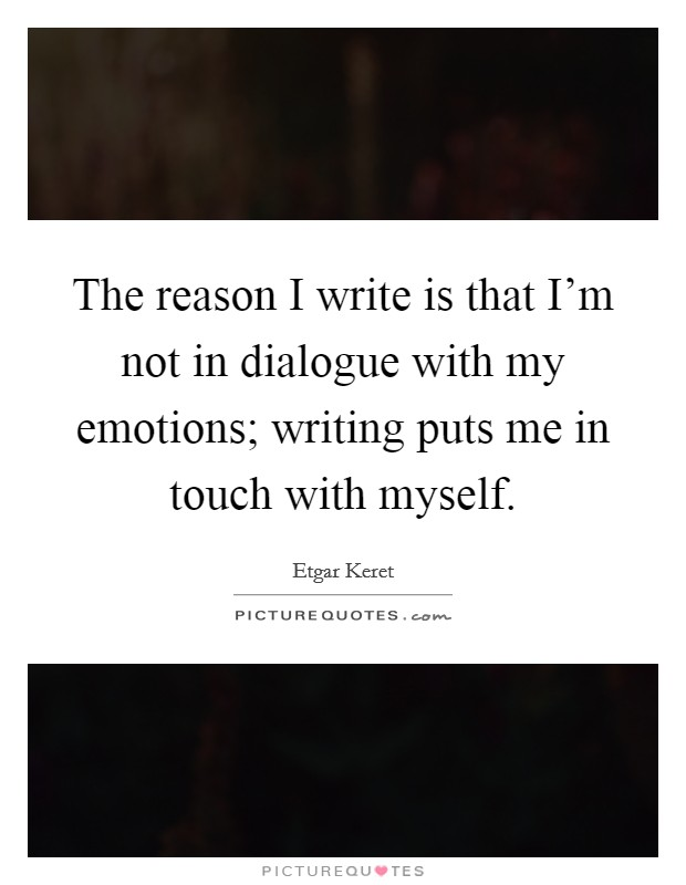The reason I write is that I'm not in dialogue with my emotions; writing puts me in touch with myself Picture Quote #1