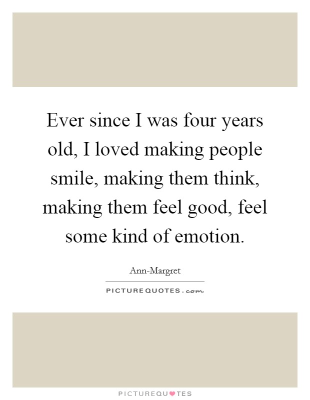 Ever since I was four years old, I loved making people smile, making them think, making them feel good, feel some kind of emotion Picture Quote #1