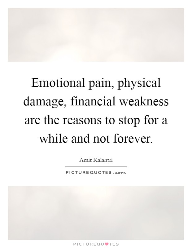 Emotional pain, physical damage, financial weakness are the reasons to stop for a while and not forever Picture Quote #1