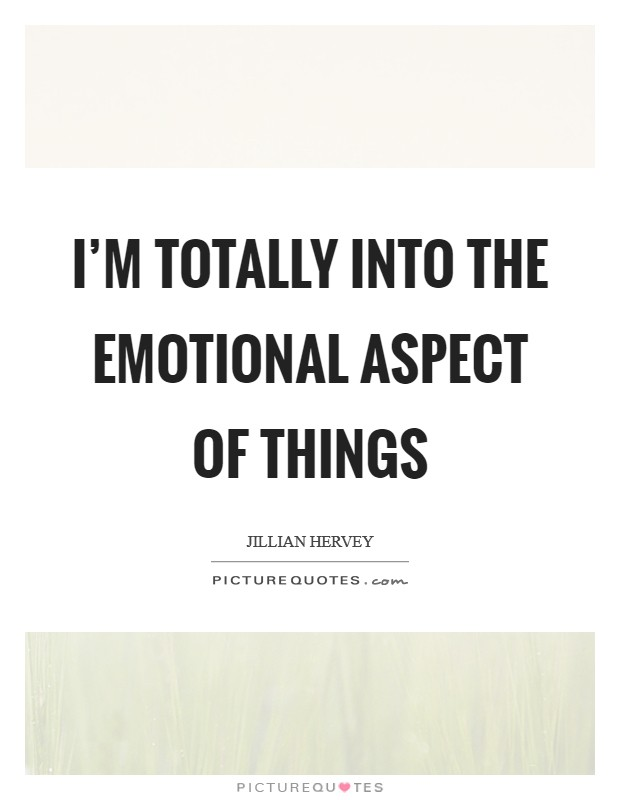 I'm totally into the emotional aspect of things Picture Quote #1