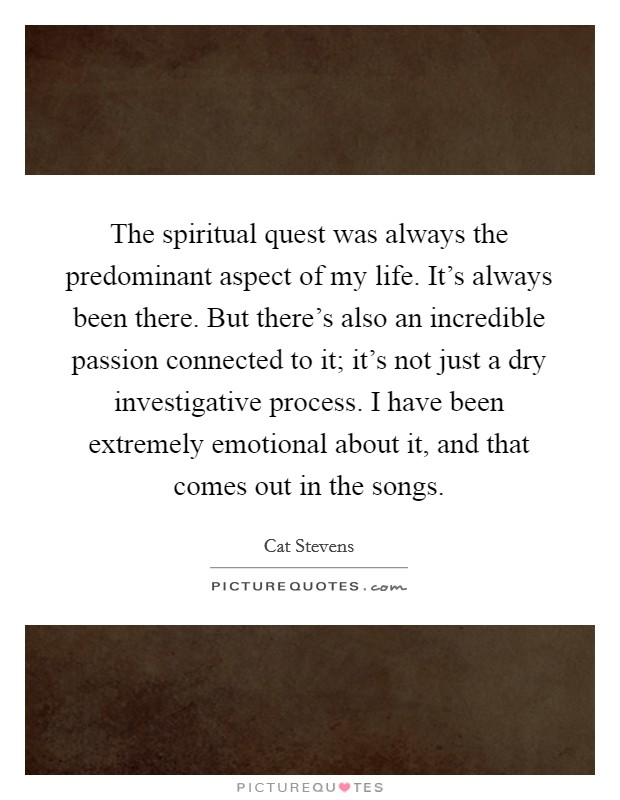 The spiritual quest was always the predominant aspect of my life. It's always been there. But there's also an incredible passion connected to it; it's not just a dry investigative process. I have been extremely emotional about it, and that comes out in the songs Picture Quote #1