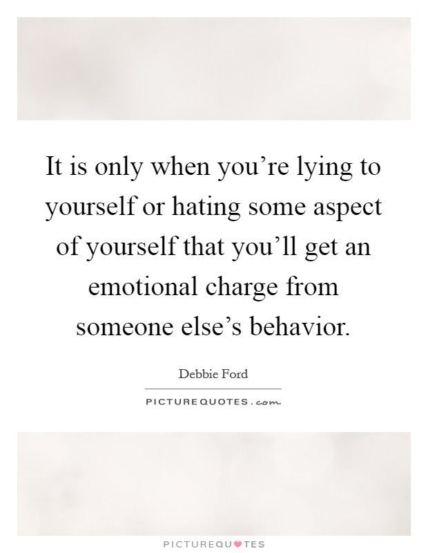 It is only when you're lying to yourself or hating some aspect of yourself that you'll get an emotional charge from someone else's behavior Picture Quote #1