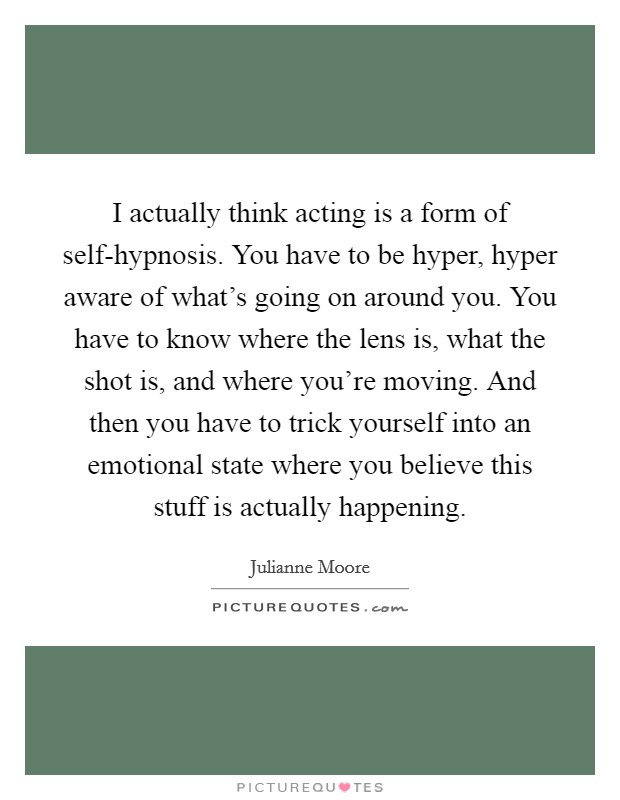 I actually think acting is a form of self-hypnosis. You have to be hyper, hyper aware of what's going on around you. You have to know where the lens is, what the shot is, and where you're moving. And then you have to trick yourself into an emotional state where you believe this stuff is actually happening Picture Quote #1
