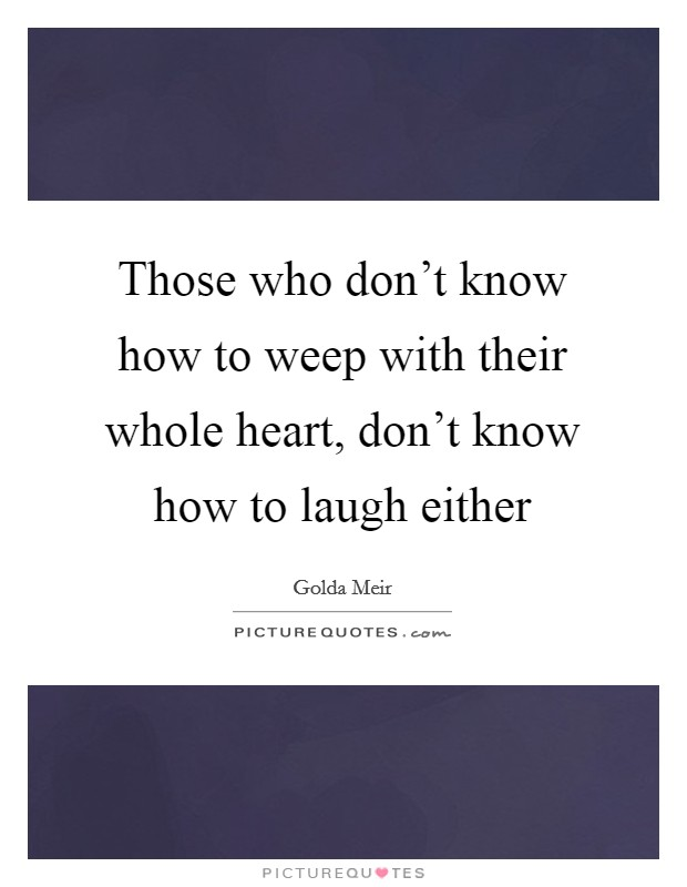 Those who don't know how to weep with their whole heart, don't know how to laugh either Picture Quote #1