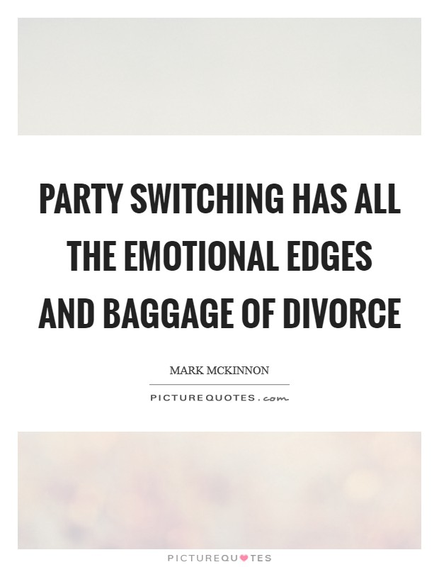 Party switching has all the emotional edges and baggage of divorce Picture Quote #1