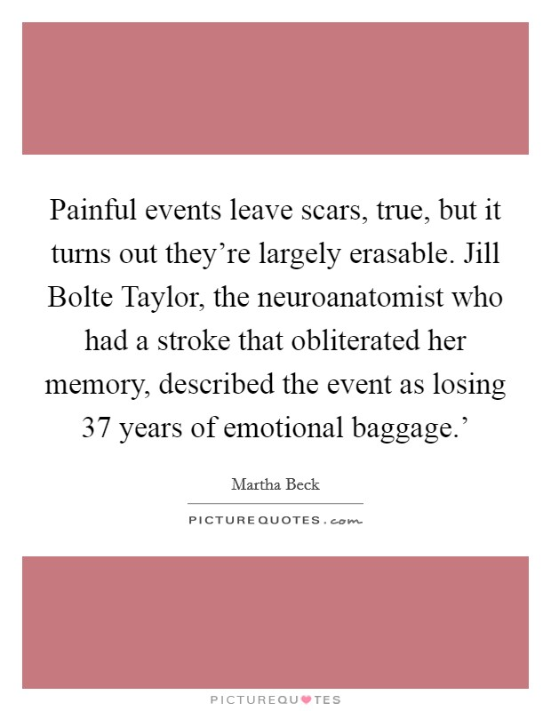 Painful events leave scars, true, but it turns out they're largely erasable. Jill Bolte Taylor, the neuroanatomist who had a stroke that obliterated her memory, described the event as losing  37 years of emotional baggage.' Picture Quote #1