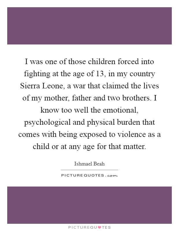 I was one of those children forced into fighting at the age of 13, in my country Sierra Leone, a war that claimed the lives of my mother, father and two brothers. I know too well the emotional, psychological and physical burden that comes with being exposed to violence as a child or at any age for that matter Picture Quote #1