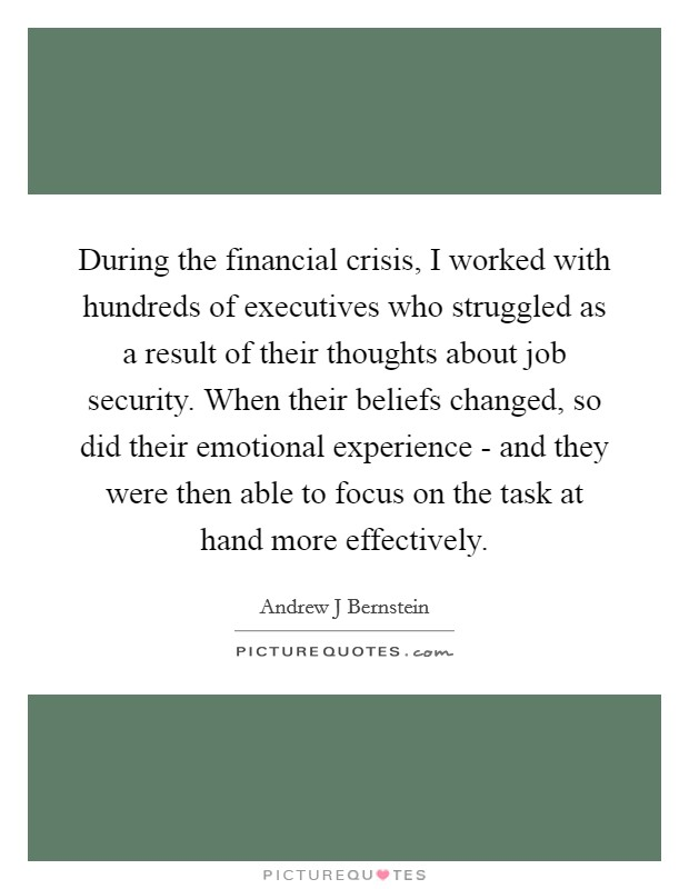 During the financial crisis, I worked with hundreds of executives who struggled as a result of their thoughts about job security. When their beliefs changed, so did their emotional experience - and they were then able to focus on the task at hand more effectively Picture Quote #1